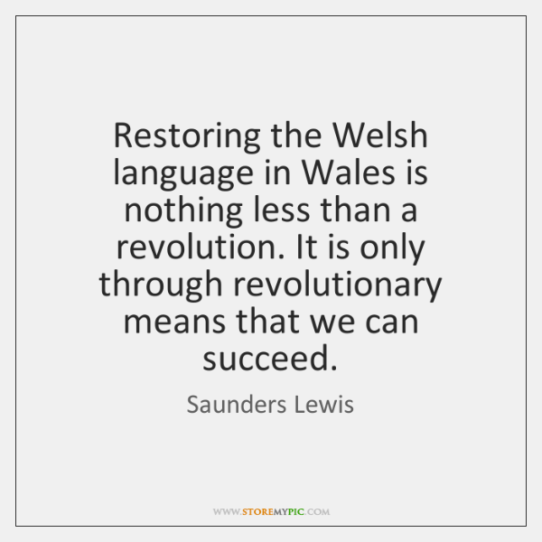 Restoring the Welsh language in Wales is nothing less than a revolution. ...