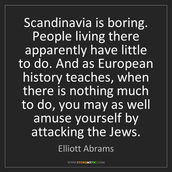 Elliott Abrams: Scandinavia is boring. People living there apparently...