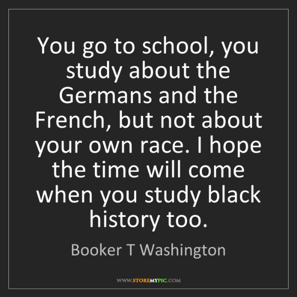 Booker T Washington: You go to school, you study about the Germans and the...