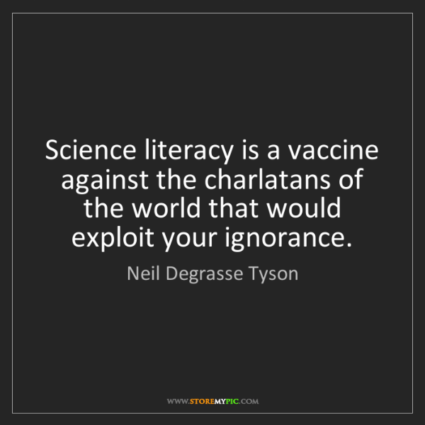 Neil Degrasse Tyson: Science literacy is a vaccine against the charlatans...