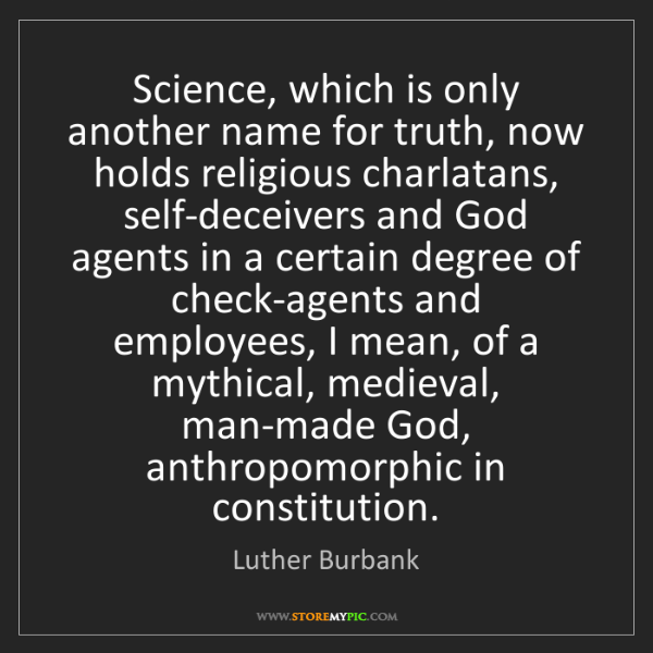 Luther Burbank: Science, which is only another name for truth, now holds...