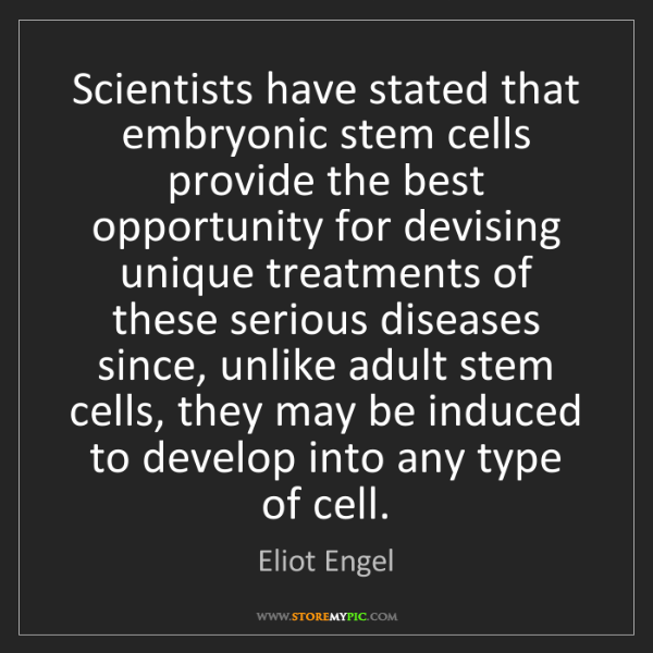 Eliot Engel: Scientists have stated that embryonic stem cells provide...