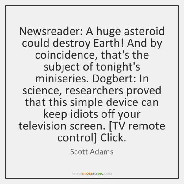 Newsreader: A huge asteroid could destroy Earth! And by coincidence, that's the ...