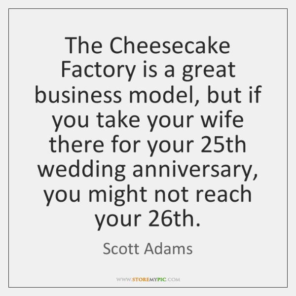 The Cheesecake Factory is a great business model, but if you take ...