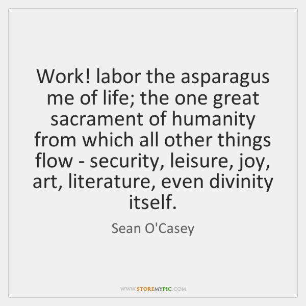 Work! labor the asparagus me of life; the one great sacrament of ...