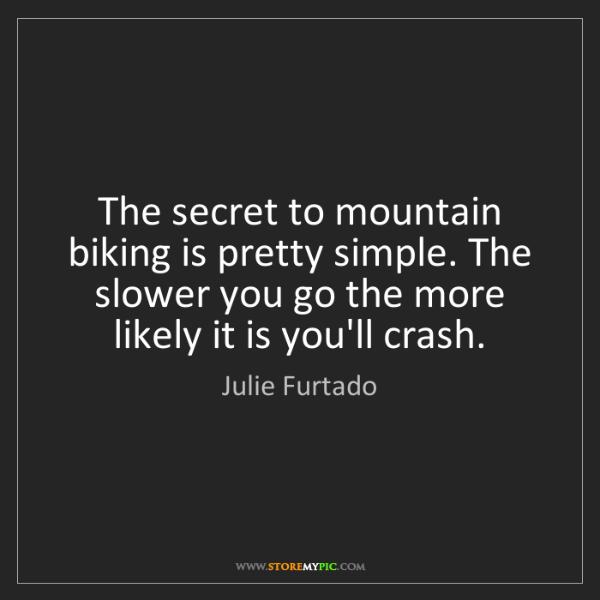 Julie Furtado: The secret to mountain biking is pretty simple. The slower...