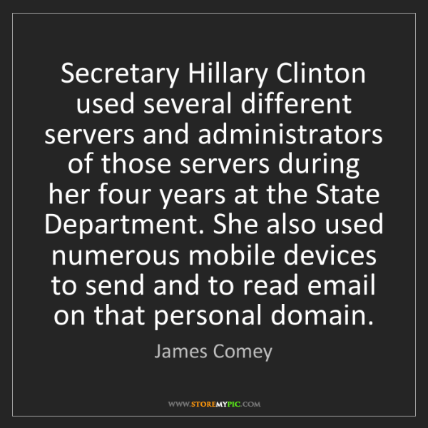 James Comey: Secretary Hillary Clinton used several different servers...