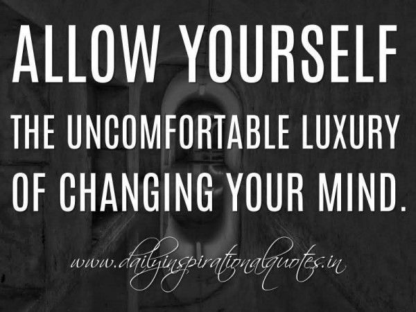 Allow yourself the uncomfortable luxury of changing your mind self