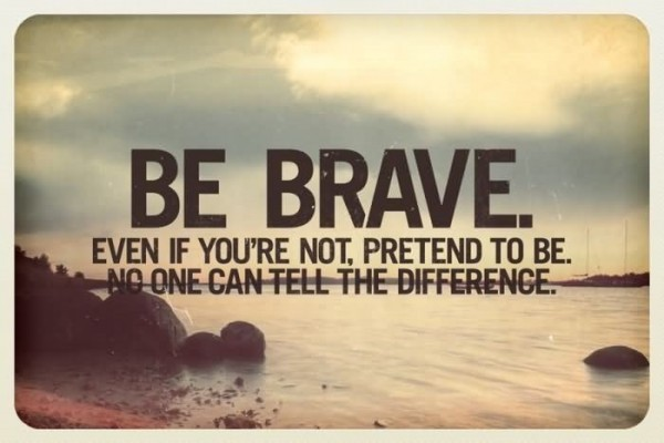 Be brave even if youre not pretend to be no one can tell the difference self