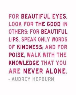 For beautiful eyes look for the good in other for beautiful lips speak only wor