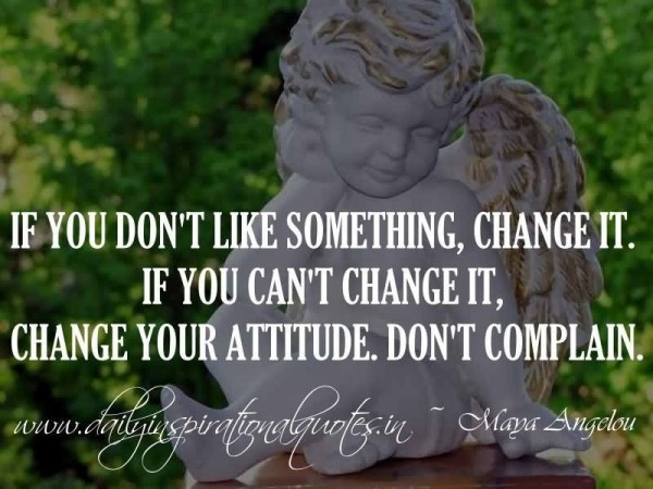 If you dont like something change it if you cant change it change your attitude