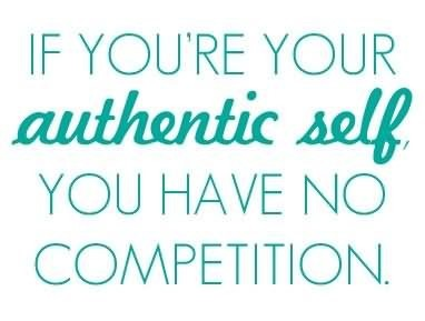 If youre your authentic self you have no competition self