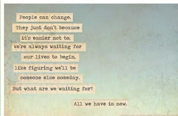 People can change they just dont because its easier not to were always waiting