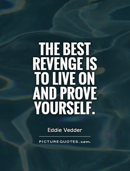 The best revenge is to live on and prove yourself self