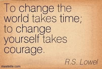 To change the world takes time to change yourself takes courage rs lowel