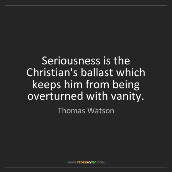 Thomas Watson: Seriousness is the Christian's ballast which keeps him...