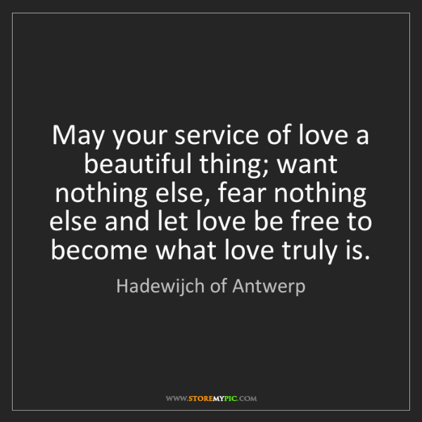 Hadewijch of Antwerp: May your service of love a beautiful thing; want nothing...