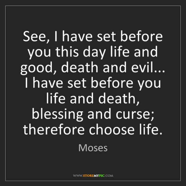 Moses: See, I have set before you this day life and good, death...