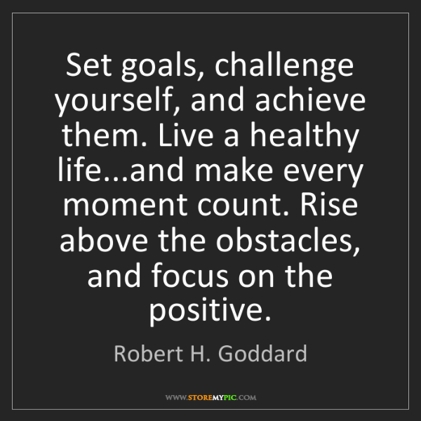 Robert H. Goddard: Set goals, challenge yourself, and achieve them. Live...