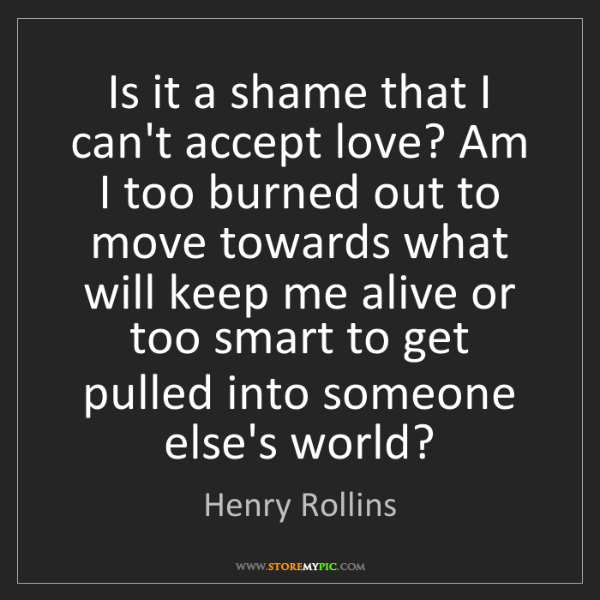 Henry Rollins: Is it a shame that I can't accept love? Am I too burned...