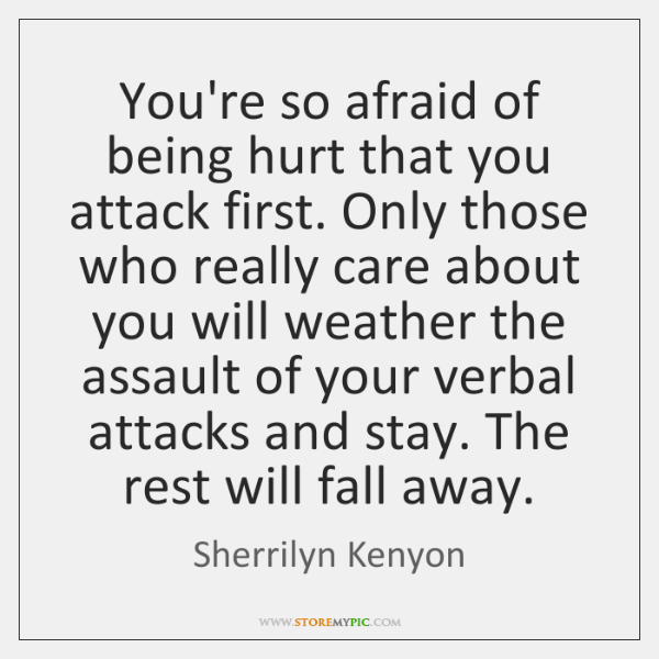 You're so afraid of being hurt that you attack first. Only those ...