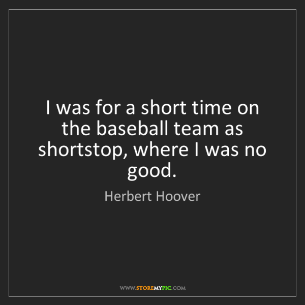Herbert Hoover: I was for a short time on the baseball team as shortstop,...
