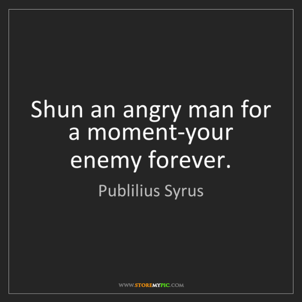 Publilius Syrus: Shun an angry man for a moment-your enemy forever.