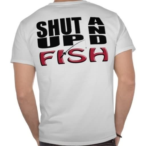Shut up and fish on back side of tshirt