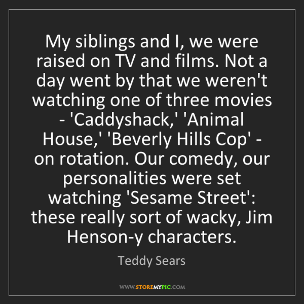 Teddy Sears: My siblings and I, we were raised on TV and films. Not...