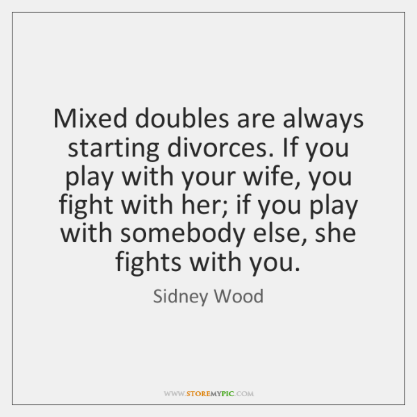 Mixed doubles are always starting divorces. If you play with your wife, ...