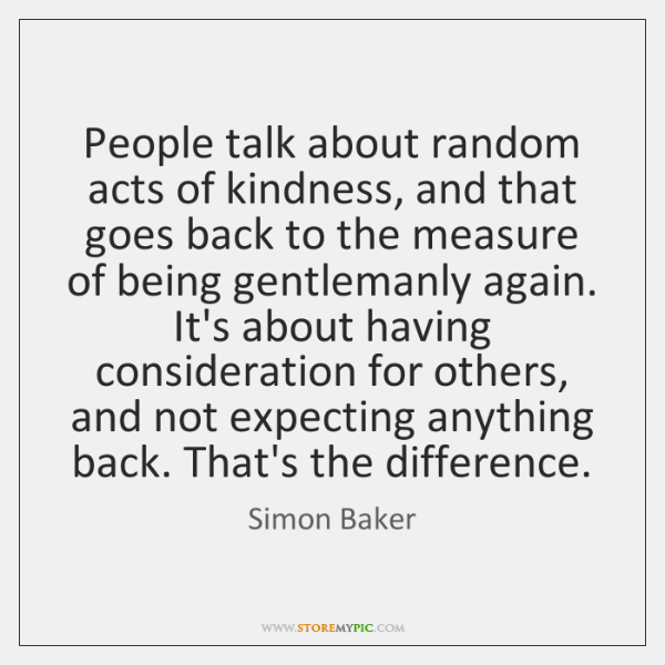 People talk about random acts of kindness, and that goes back to ...