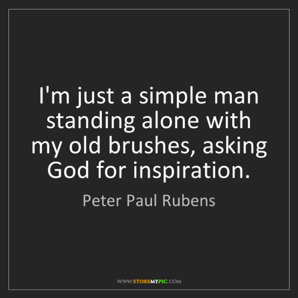 Peter Paul Rubens: I'm just a simple man standing alone with my old brushes,...