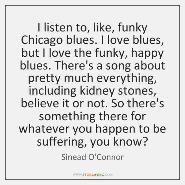 I listen to, like, funky Chicago blues. I love blues, but I ...