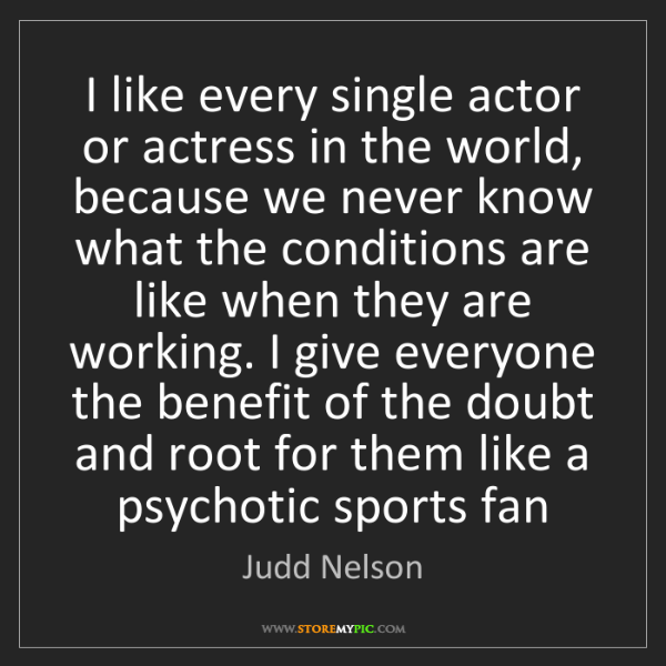 Judd Nelson: I like every single actor or actress in the world, because...