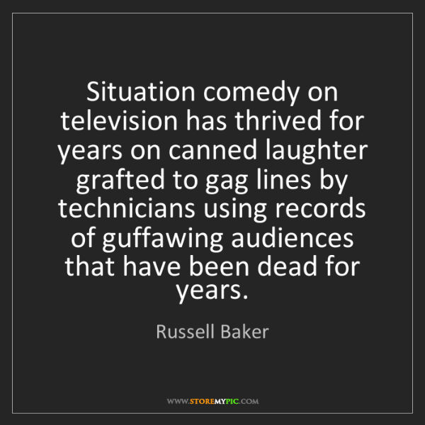 Russell Baker: Situation comedy on television has thrived for years...