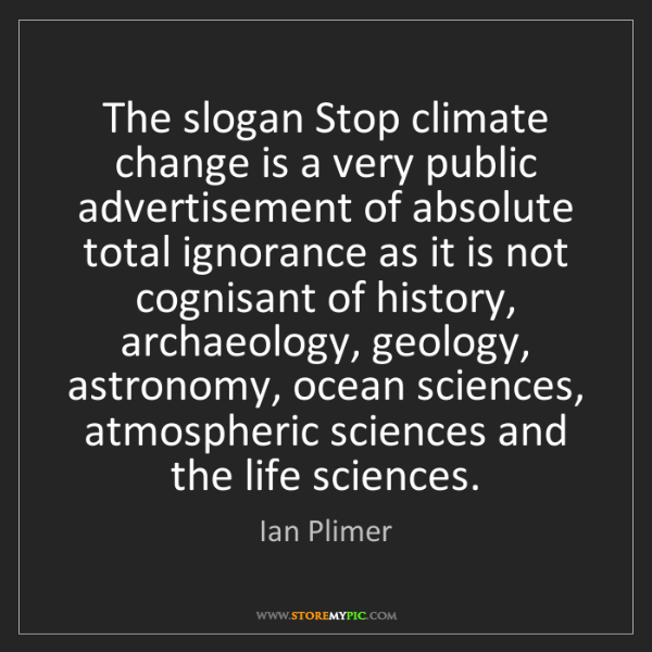 Ian Plimer: The slogan Stop climate change is a very public advertisement...