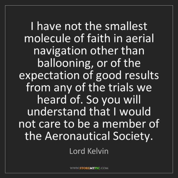 Lord Kelvin: I have not the smallest molecule of faith in aerial navigation...