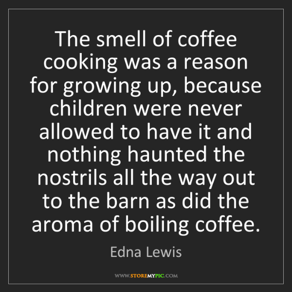 Edna Lewis: The smell of coffee cooking was a reason for growing...
