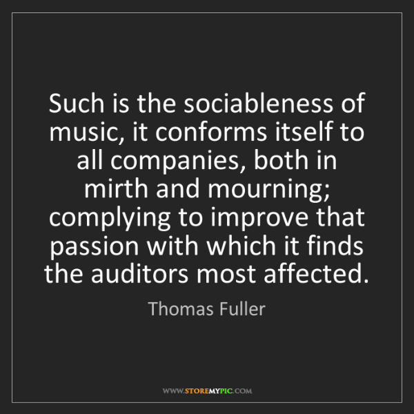 Thomas Fuller: Such is the sociableness of music, it conforms itself...