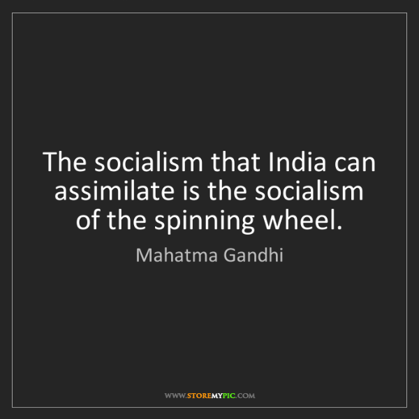Mahatma Gandhi: The socialism that India can assimilate is the socialism...