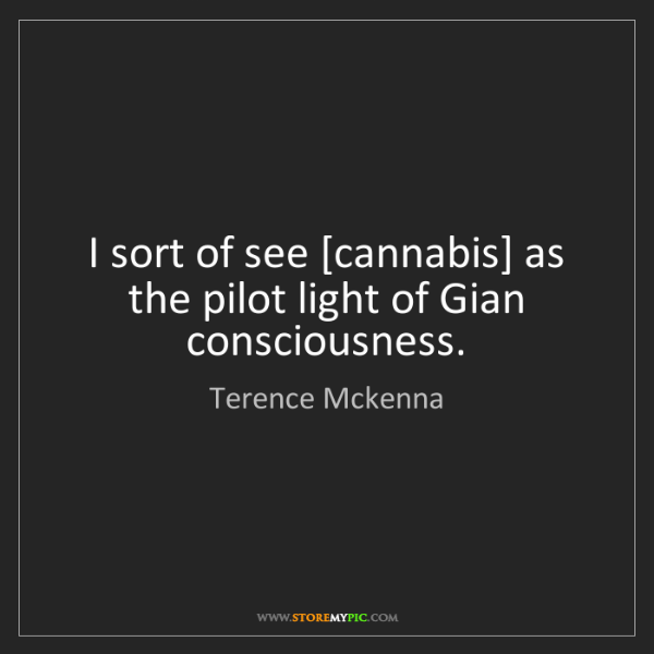 Terence Mckenna: I sort of see [cannabis] as the pilot light of Gian consciousness.