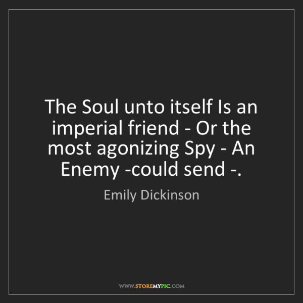 Emily Dickinson: The Soul unto itself Is an imperial friend - Or the most...
