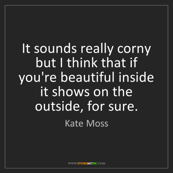 Kate Moss: It sounds really corny but I think that if you're beautiful...