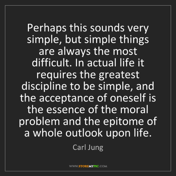 Carl Jung: Perhaps this sounds very simple, but simple things are...