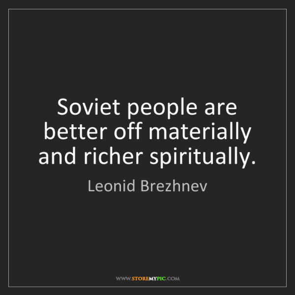 Leonid Brezhnev: Soviet people are better off materially and richer spiritually.