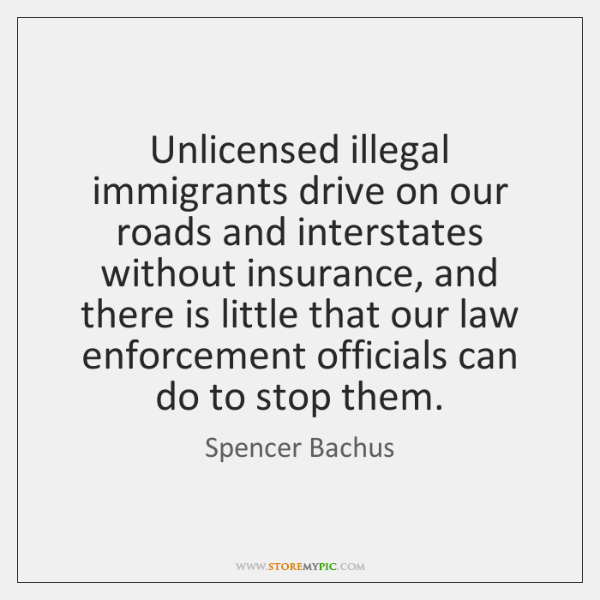 Unlicensed illegal immigrants drive on our roads and interstates without insurance, and ...