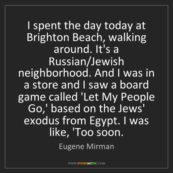 Eugene Mirman: I spent the day today at Brighton Beach, walking around....