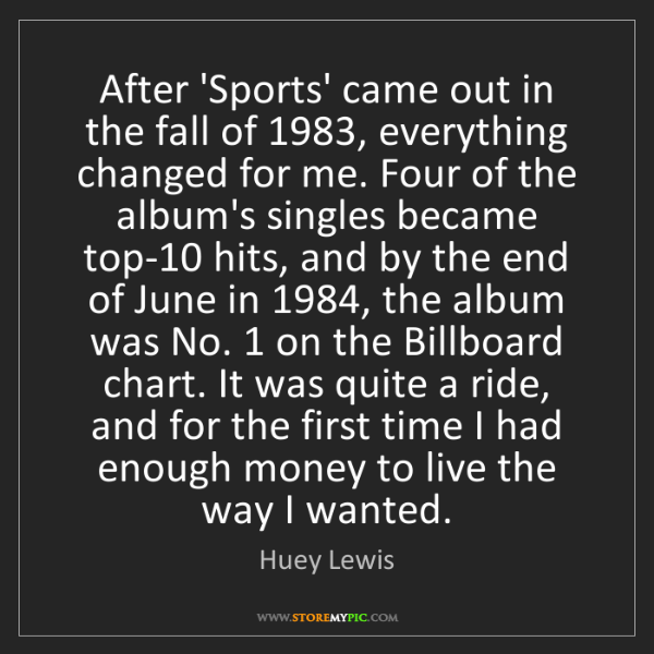 Huey Lewis: After 'Sports' came out in the fall of 1983, everything...