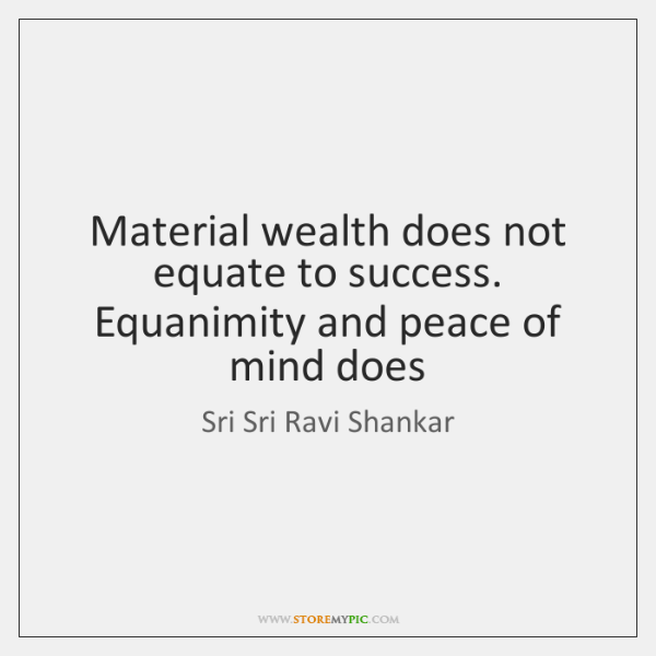Material Wealth Does Not Equate To Success Equanimity And Peace Of