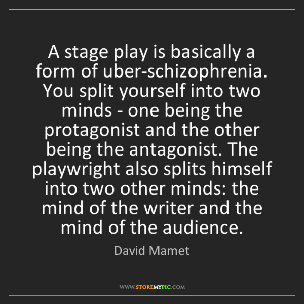 David Mamet: A stage play is basically a form of uber-schizophrenia....